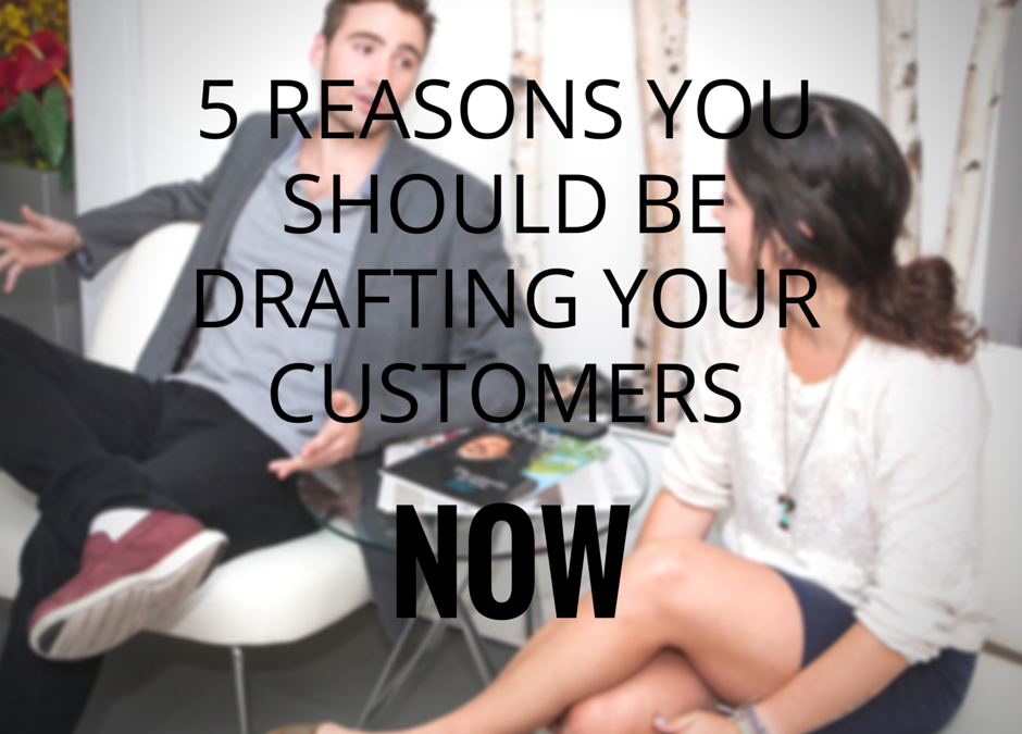 Top 5 Reasons You Need to Be Drafting Customers