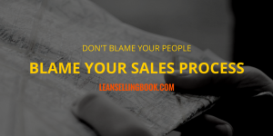 Don't Blame Your People, Blame Your Sales Process