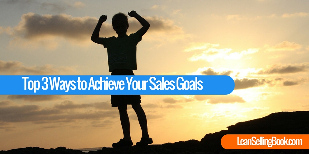 Top 3 Ways You Can Achieve Your Sales Goals
