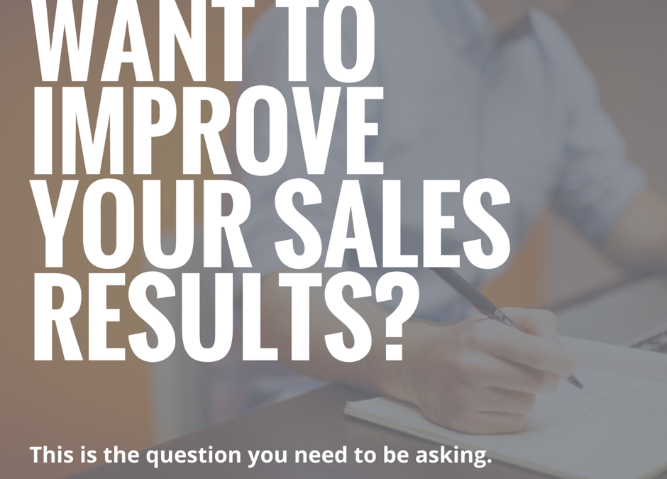 The One Question to Ask If You Want to Improve Your Sales Results