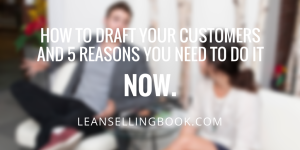 5 Reasons You Should be Drafting Customers Now
