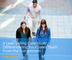 A Lean Selling Case Study-Differentiating Your Sales Team From the Competition